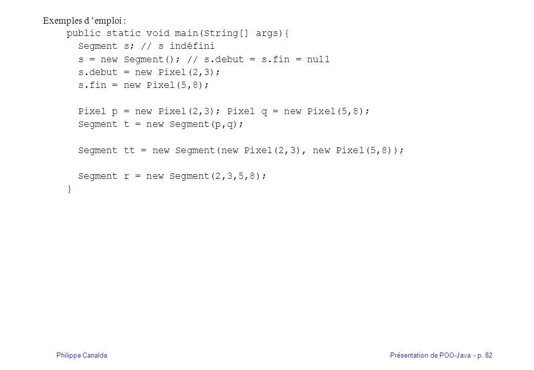 Exemples d 'emploi : public static void main(String[] args){ Segment s; // s indéfini. s = new Segment(); // s.debut = s.fin = null.
